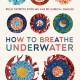 How to Breathe Under Water: Field Reports from an Age of Radical Change